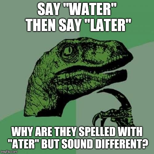 "Philosoraptor Meme | SAY ""WATER"" THEN SAY ""LATER"" WHY ARE THEY SPELLED WITH ""ATER"" BUT SOUND DIFFERENT? 
