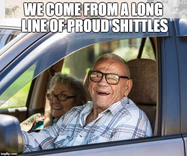 Old couple in car | WE COME FROM A LONG LINE OF PROUD SHITTLES | image tagged in old couple in car | made w/ Imgflip meme maker