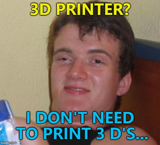 You'd think they could print all the letters... :) | 3D PRINTER? I DON'T NEED TO PRINT 3 D'S... | image tagged in memes,10 guy,3d printing,technology | made w/ Imgflip meme maker