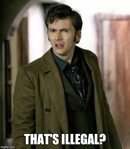 doctor who is confused | THAT'S ILLEGAL? | image tagged in doctor who is confused | made w/ Imgflip meme maker