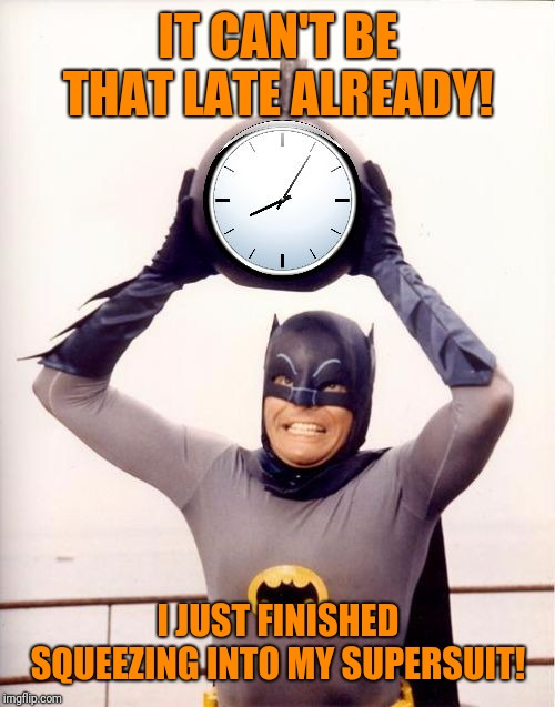 Batman with Clock | IT CAN'T BE THAT LATE ALREADY! I JUST FINISHED SQUEEZING INTO MY SUPERSUIT! | image tagged in batman with clock | made w/ Imgflip meme maker