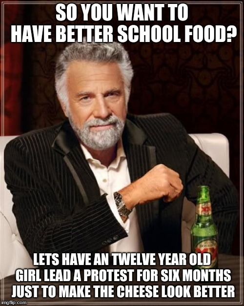 The Most Interesting Man In The World Meme |  SO YOU WANT TO HAVE BETTER SCHOOL FOOD? LETS HAVE AN TWELVE YEAR OLD GIRL LEAD A PROTEST FOR SIX MONTHS JUST TO MAKE THE CHEESE LOOK BETTER | image tagged in memes,the most interesting man in the world | made w/ Imgflip meme maker