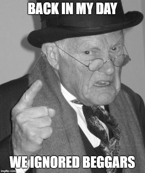 Back in my day | BACK IN MY DAY WE IGNORED BEGGARS | image tagged in back in my day | made w/ Imgflip meme maker