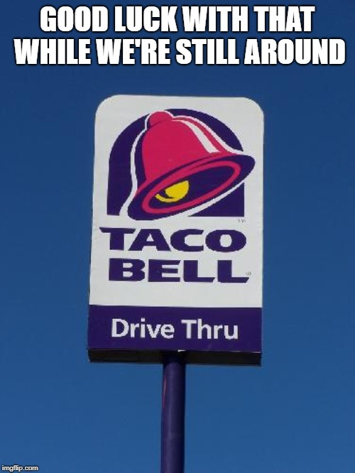 Taco Bell Sign | GOOD LUCK WITH THAT WHILE WE'RE STILL AROUND | image tagged in taco bell sign | made w/ Imgflip meme maker