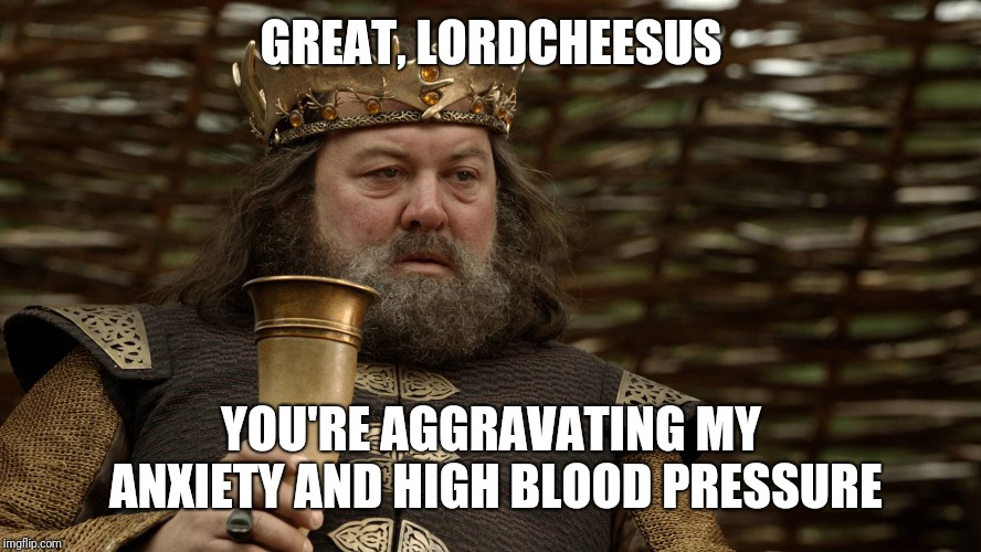 King Robert Baratheon | GREAT, LORDCHEESUS YOU'RE AGGRAVATING MY ANXIETY AND HIGH BLOOD PRESSURE | image tagged in king robert baratheon | made w/ Imgflip meme maker