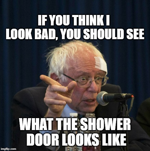 Bernie vs shower door | IF YOU THINK I LOOK BAD, YOU SHOULD SEE WHAT THE SHOWER DOOR LOOKS LIKE | image tagged in bernie sanders,commie,socialist | made w/ Imgflip meme maker