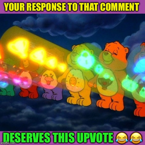 Care Bear Positive Vibe Rays | YOUR RESPONSE TO THAT COMMENT DESERVES THIS UPVOTE  | image tagged in care bear positive vibe rays | made w/ Imgflip meme maker