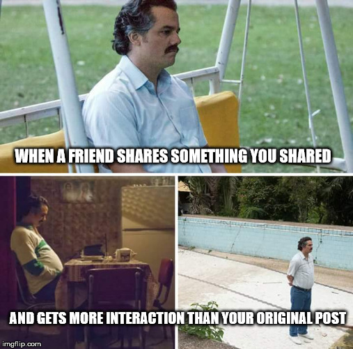 sad pablo escobar | WHEN A FRIEND SHARES SOMETHING YOU SHARED AND GETS MORE INTERACTION THAN YOUR ORIGINAL POST | image tagged in sad pablo escobar | made w/ Imgflip meme maker
