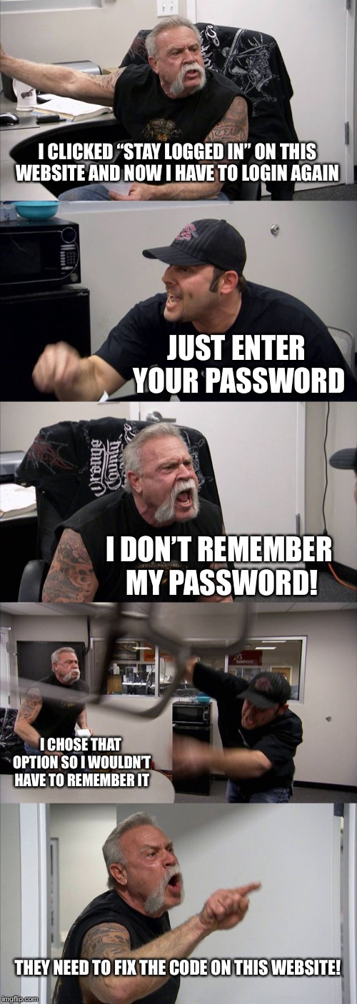 "When I come to Imgflip  | I CLICKED ""STAY LOGGED IN"" ON THIS WEBSITE AND NOW I HAVE TO LOGIN AGAIN JUST ENTER YOUR PASSWORD I DON'T REMEMBER MY PASSWORD! I CHOSE THAT 