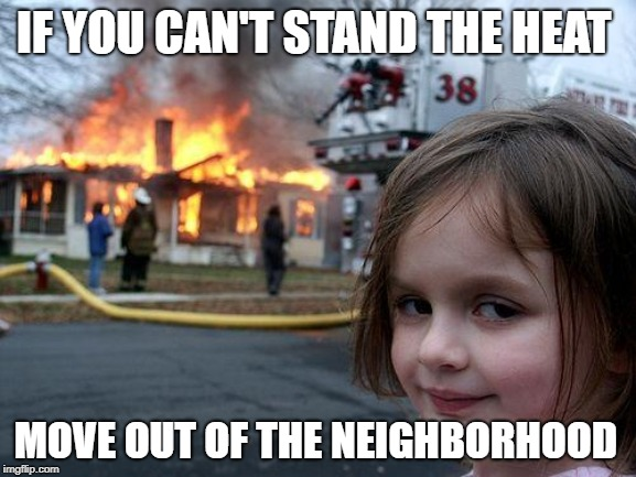 Disaster Girl | IF YOU CAN'T STAND THE HEAT MOVE OUT OF THE NEIGHBORHOOD | image tagged in memes,disaster girl,funny quotes | made w/ Imgflip meme maker