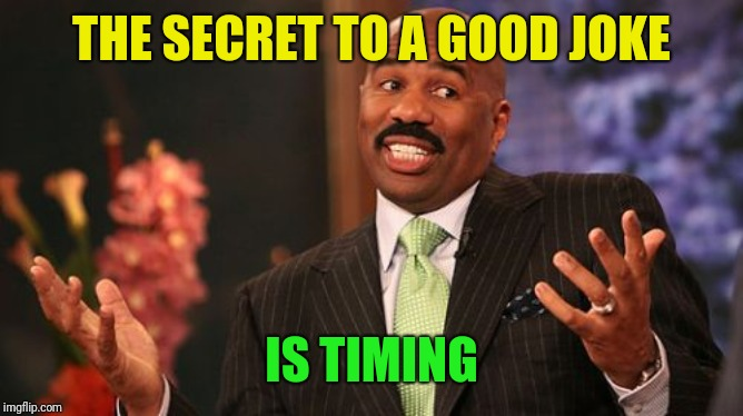 Steve Harvey Meme | THE SECRET TO A GOOD JOKE IS TIMING | image tagged in memes,steve harvey | made w/ Imgflip meme maker