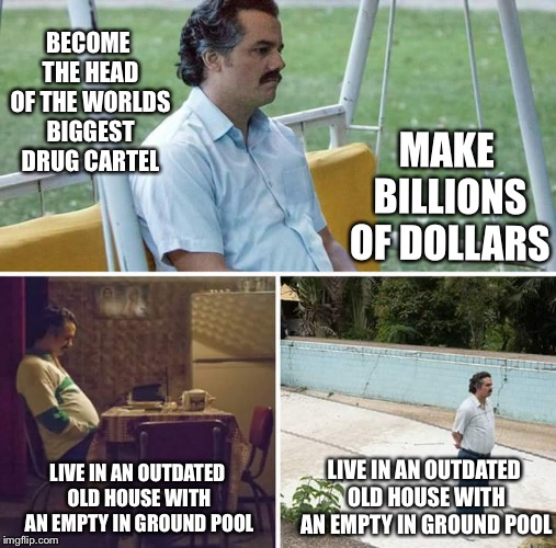 Pablo Escobar's Sad Plan | BECOME THE HEAD OF THE WORLDS BIGGEST DRUG CARTEL LIVE IN AN OUTDATED OLD HOUSE WITH AN EMPTY IN GROUND POOL MAKE BILLIONS OF DOLLARS LIVE I | image tagged in sad pablo escobar,funny,memes,drug dealer,cocaine,so true | made w/ Imgflip meme maker