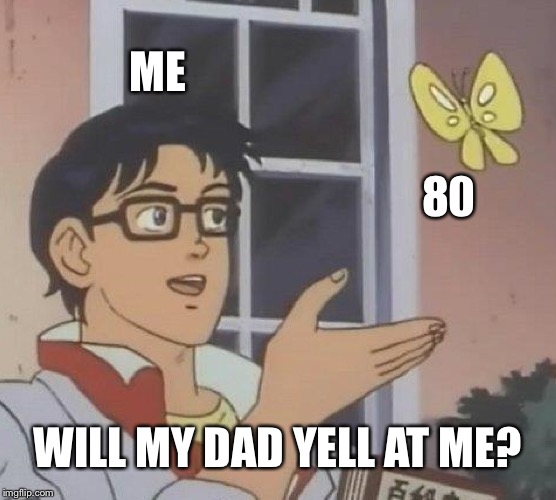 Is This A Pigeon Meme | ME 80 WILL MY DAD YELL AT ME? | image tagged in memes,is this a pigeon | made w/ Imgflip meme maker