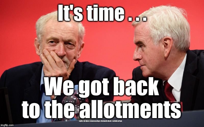 Corbyn McDonnell alotments  | It's time . . . We got back to the allotments #gtto #jc4pm #wearecorbyn #labourisdead #cultofcorbyn | image tagged in jeremy corbyn john mcdonnell,gtto jc4pm,wearecorbyn,labourisdead,cultofcorbyn,funny | made w/ Imgflip meme maker