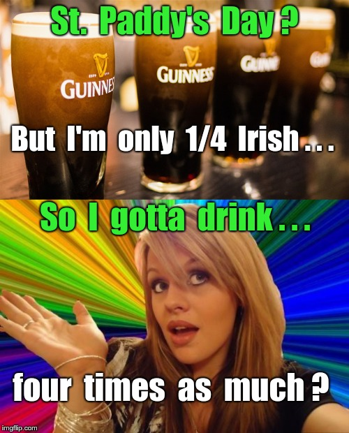St. Paddy's Day -- Asking for a Friend | St.  Paddy's  Day ? But  I'm  only  1/4  Irish . . . So  I  gotta  drink . . . four  times  as  much ? | image tagged in dumb blonde,4 guinness ale beer 700x400x72,funny memes,rick75230,st patricks day,asking for a friend | made w/ Imgflip meme maker