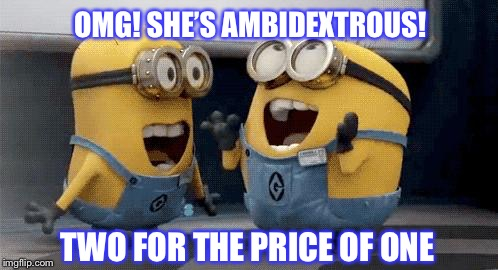 Excited Minions | OMG! SHE'S AMBIDEXTROUS! TWO FOR THE PRICE OF ONE | image tagged in memes,excited minions | made w/ Imgflip meme maker