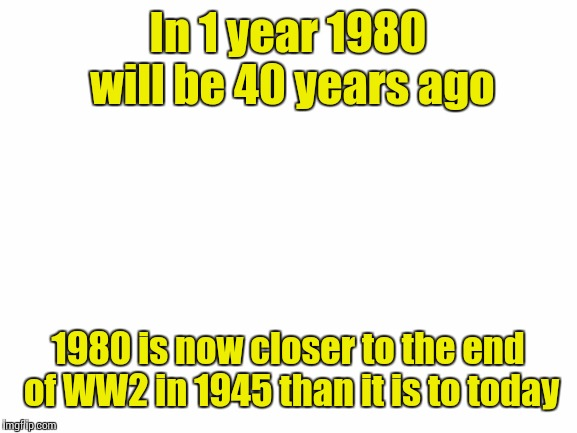 blank white template | In 1 year 1980 will be 40 years ago 1980 is now closer to the end of WW2 in 1945 than it is to today | image tagged in blank white template | made w/ Imgflip meme maker