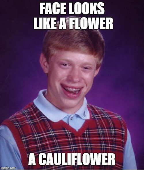 Bad Luck Brian Meme | FACE LOOKS LIKE A FLOWER A CAULIFLOWER | image tagged in memes,bad luck brian | made w/ Imgflip meme maker