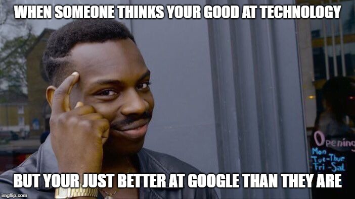 better at google | WHEN SOMEONE THINKS YOUR GOOD AT TECHNOLOGY BUT YOUR JUST BETTER AT GOOGLE THAN THEY ARE | image tagged in memes,think about it,technology,google,good memes,smart | made w/ Imgflip meme maker