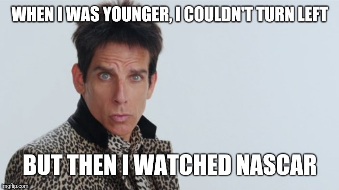 Nascar Cures Zoolander | WHEN I WAS YOUNGER, I COULDN'T TURN LEFT BUT THEN I WATCHED NASCAR | image tagged in nascar,zoolander,ambiturner,left | made w/ Imgflip meme maker
