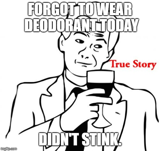 True Story Meme | FORGOT TO WEAR DEODORANT TODAY DIDN'T STINK. | image tagged in memes,true story | made w/ Imgflip meme maker