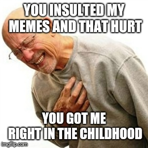 Right In The Childhood Meme | YOU INSULTED MY MEMES AND THAT HURT YOU GOT ME RIGHT IN THE CHILDHOOD | image tagged in memes,right in the childhood | made w/ Imgflip meme maker
