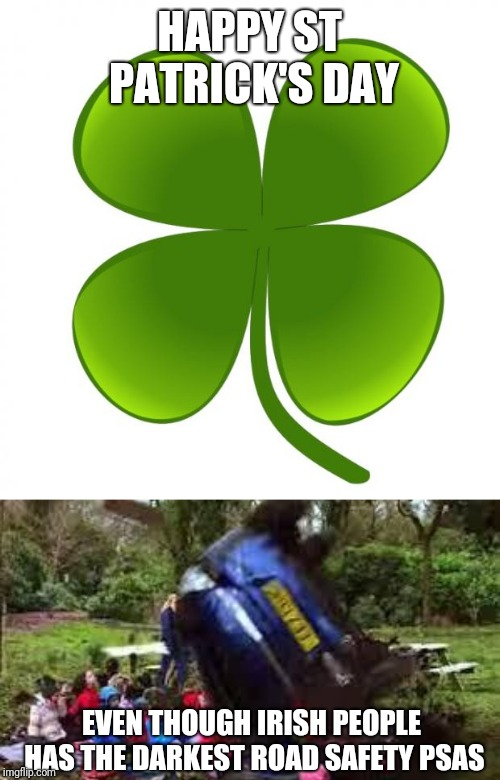 Ireland and every other country other than the US has the darkest PSAS I tell ya. | HAPPY ST PATRICK'S DAY EVEN THOUGH IRISH PEOPLE HAS THE DARKEST ROAD SAFETY PSAS | image tagged in car crushing children,st patrick's day,doe road safety,memes | made w/ Imgflip meme maker