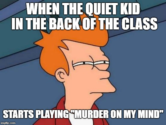 "this ain't it chief | WHEN THE QUIET KID IN THE BACK OF THE CLASS STARTS PLAYING ""MURDER ON MY MIND"" 