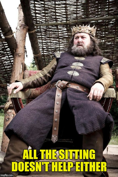 Robert Baratheon | ALL THE SITTING DOESN'T HELP EITHER | image tagged in robert baratheon | made w/ Imgflip meme maker