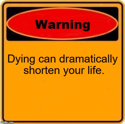 Warning Sign Meme | Dying can dramatically shorten your life. | image tagged in memes,warning sign | made w/ Imgflip meme maker