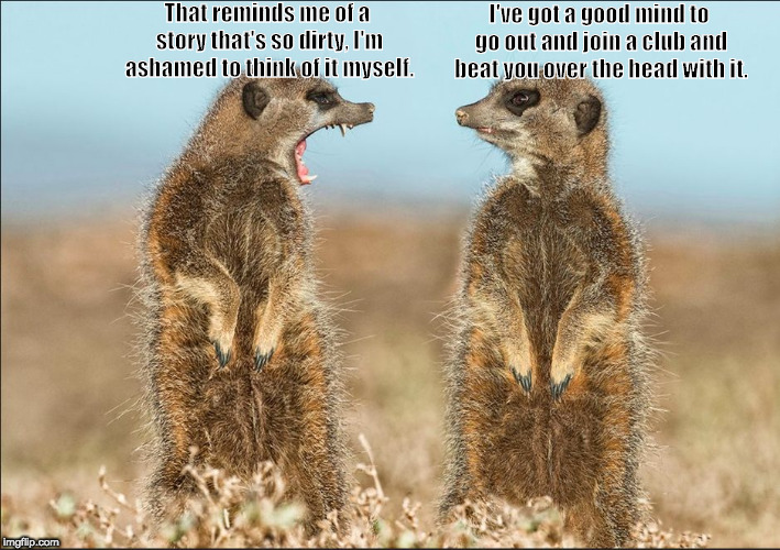 Wildlife comedy | That reminds me of a story that's so dirty, I'm ashamed to think of it myself. I've got a good mind to go out and join a club and beat you o | image tagged in wildlife comedy | made w/ Imgflip meme maker