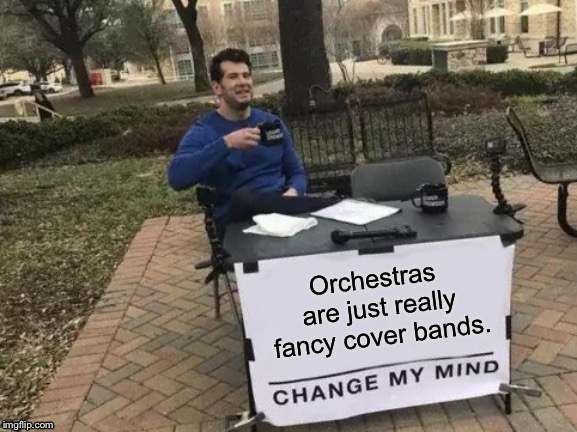 Change My Mind Meme | Orchestras are just really fancy cover bands. | image tagged in memes,change my mind | made w/ Imgflip meme maker