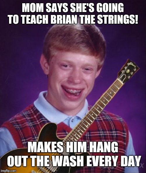 Bad Luck Brian Metal  | MOM SAYS SHE'S GOING TO TEACH BRIAN THE STRINGS! MAKES HIM HANG OUT THE WASH EVERY DAY | image tagged in memes,bad luck brian,bad luck brian music,metal_memes,washing,strings | made w/ Imgflip meme maker