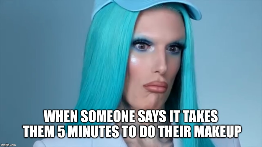 Living for Makeup | WHEN SOMEONE SAYS IT TAKES THEM 5 MINUTES TO DO THEIR MAKEUP | image tagged in jeffree star,makeup,eyeshadow,shook,stunned | made w/ Imgflip meme maker