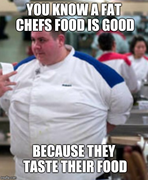YOU KNOW A FAT CHEFS FOOD IS GOOD BECAUSE THEY TASTE THEIR FOOD | image tagged in food,fat man,chef,hells kitchen | made w/ Imgflip meme maker