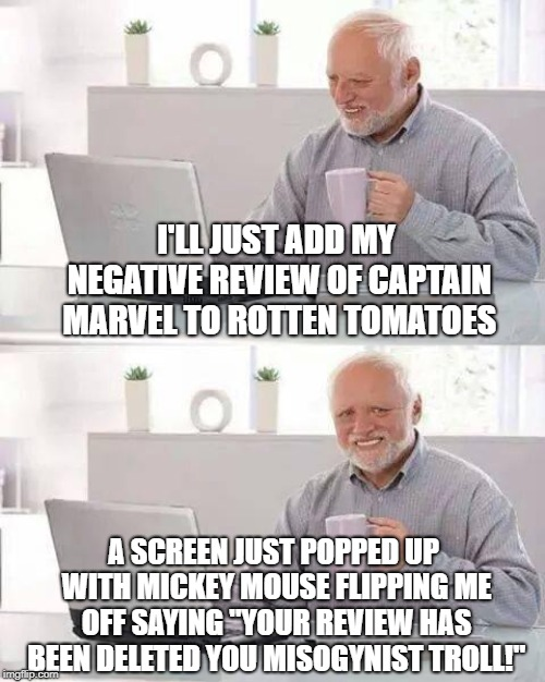 "A Run-In With Captain Nasty | I'LL JUST ADD MY NEGATIVE REVIEW OF CAPTAIN MARVEL TO ROTTEN TOMATOES A SCREEN JUST POPPED UP WITH MICKEY MOUSE FLIPPING ME OFF SAYING ""YOUR 