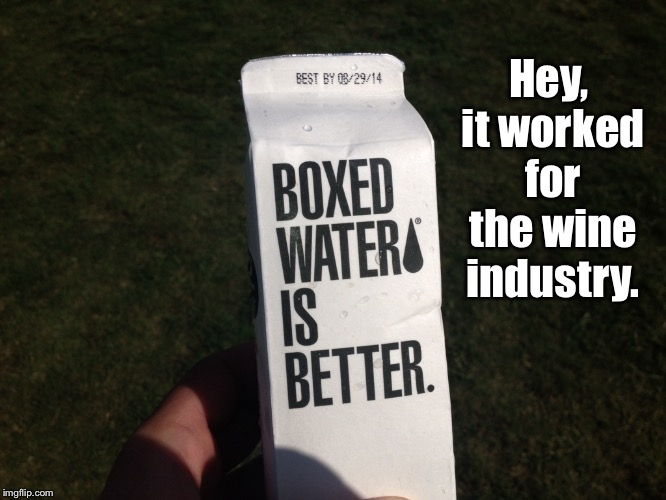 Worth a try | Hey, it worked for the wine industry. | image tagged in boxed water,boxed wine,funny memes,expired water | made w/ Imgflip meme maker