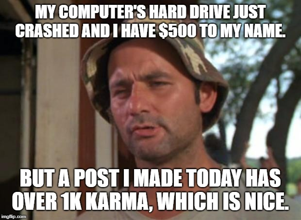 So I Got That Goin For Me Which Is Nice Meme | MY COMPUTER'S HARD DRIVE JUST CRASHED AND I HAVE $500 TO MY NAME. BUT A POST I MADE TODAY HAS OVER 1K KARMA, WHICH IS NICE. | image tagged in memes,so i got that goin for me which is nice,AdviceAnimals | made w/ Imgflip meme maker