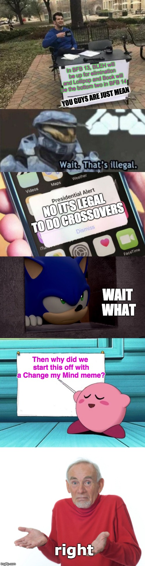 In BFB 13, BLEH will be up for elimination and Lollipop and Book will be the bottom two in BFB 14 YOU GUYS ARE JUST MEAN NO IT'S LEGAL TO DO | image tagged in sonic is not impressed - sonic boom,guess i'll die,memes,change my mind,kirby teaches,presidential alert | made w/ Imgflip meme maker