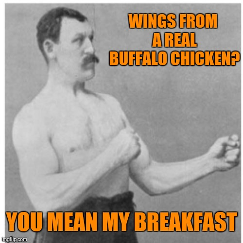 Overly Manly Man Meme | WINGS FROM A REAL BUFFALO CHICKEN? YOU MEAN MY BREAKFAST | image tagged in memes,overly manly man | made w/ Imgflip meme maker