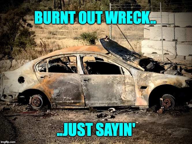 BURNT OUT WRECK.. ..JUST SAYIN' | image tagged in burnt out wreck | made w/ Imgflip meme maker