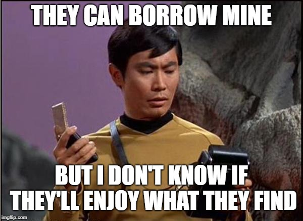 gaydar sulu star trek | THEY CAN BORROW MINE BUT I DON'T KNOW IF THEY'LL ENJOY WHAT THEY FIND | image tagged in gaydar sulu star trek | made w/ Imgflip meme maker