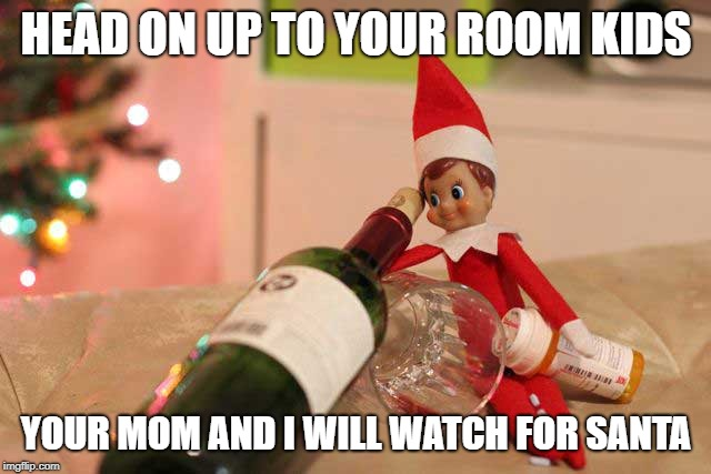 Evil Elf | HEAD ON UP TO YOUR ROOM KIDS YOUR MOM AND I WILL WATCH FOR SANTA | image tagged in elf on the shelf,elf on a shelf,sexy,wine,drinking wine | made w/ Imgflip meme maker
