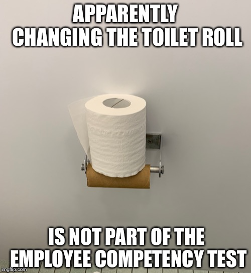 APPARENTLY CHANGING THE TOILET ROLL IS NOT PART OF THE EMPLOYEE COMPETENCY TEST | image tagged in work,employees,bathroom,toilet,toilet paper,no more toilet paper | made w/ Imgflip meme maker