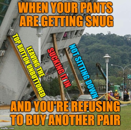 Barely holding it together |  WHEN YOUR PANTS ARE GETTING SNUG; LEAVING THE TOP BUTTON UNBUTTONED; SUCKING IT IN; NOT SITTING DOWN; AND YOU'RE REFUSING TO BUY ANOTHER PAIR | image tagged in falling building held up with sticks,memes,gaining weight,denial,funny | made w/ Imgflip meme maker