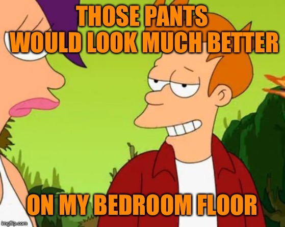 Slick Fry Meme | THOSE PANTS WOULD LOOK MUCH BETTER ON MY BEDROOM FLOOR | image tagged in memes,slick fry | made w/ Imgflip meme maker