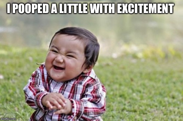 Evil Toddler Meme | I POOPED A LITTLE WITH EXCITEMENT | image tagged in memes,evil toddler | made w/ Imgflip meme maker