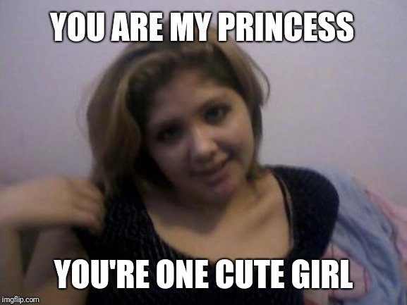 YOU ARE MY PRINCESS YOU'RE ONE CUTE GIRL | image tagged in princess,girlfriend,cute girl,pretty,flirty,justgirlymemes | made w/ Imgflip meme maker
