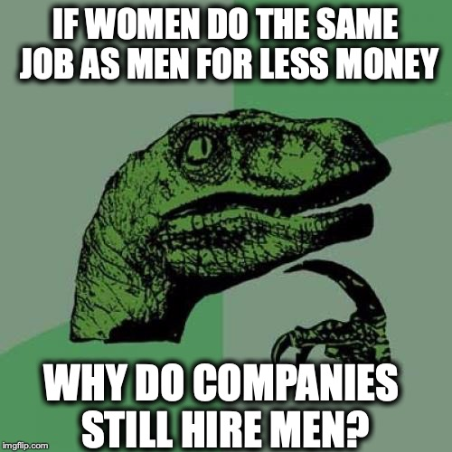 Philosoraptor | IF WOMEN DO THE SAME JOB AS MEN FOR LESS MONEY WHY DO COMPANIES STILL HIRE MEN? | image tagged in memes,philosoraptor,wages,sexism,discrimination | made w/ Imgflip meme maker