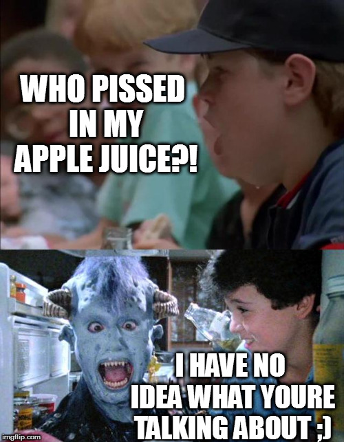 WHO PISSED IN MY APPLE JUICE?! I HAVE NO IDEA WHAT YOURE TALKING ABOUT ;) | made w/ Imgflip meme maker
